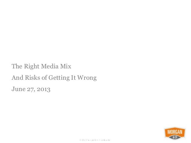 The Right Media Mix And Risks of Getting It Wrong June 27, 2013