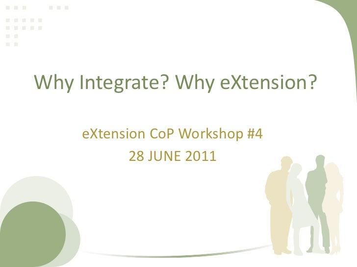 Why Integrate? Why eXtension?<br />eXtensionCoP Workshop #4<br />28 JUNE 2011<br />