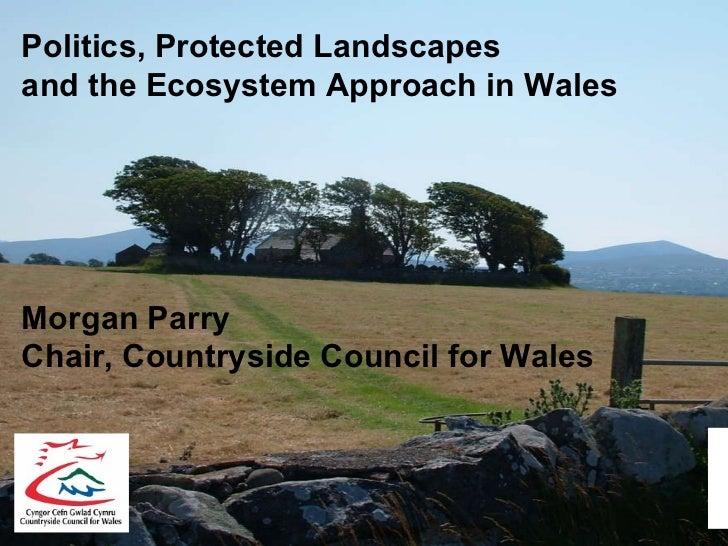 Politics, Protected Landscapes  and the Ecosystem Approach in Wales Morgan Parry Chair, Countryside Council for Wales