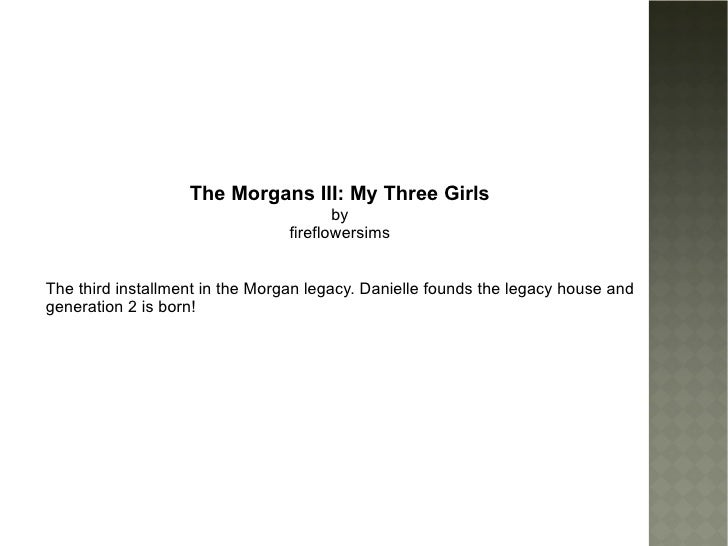 The Morgans III: My Three Girls by fireflowersims The third installment in the Morgan legacy. Danielle founds the legacy h...