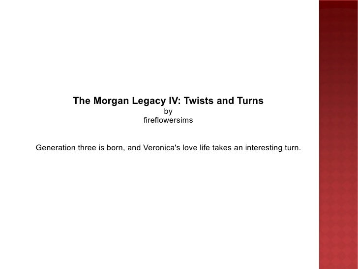 The Morgan Legacy IV: Twists and Turns by fireflowersims Generation three is born, and Veronica's love life takes an inter...