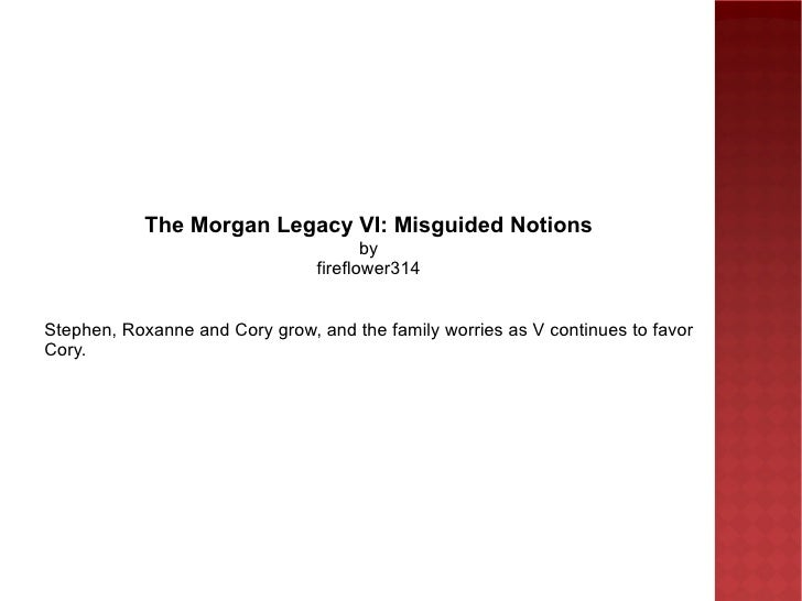 The Morgan Legacy VI: Misguided Notions by fireflower314 Stephen, Roxanne and Cory grow, and the family worries as V conti...