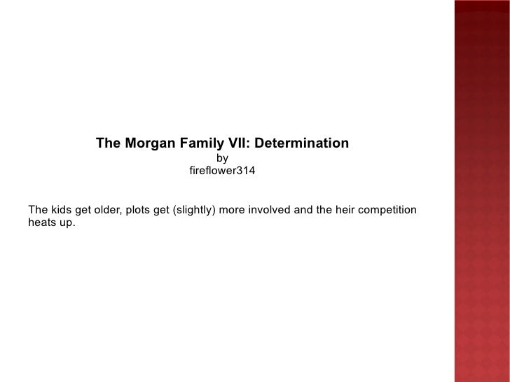 The Morgan Family VII: Determination by fireflower314 The kids get older, plots get (slightly) more involved and the heir ...
