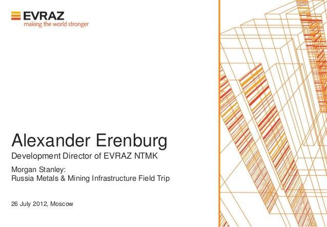 Alexander ErenburgDevelopment Director of EVRAZ NTMKMorgan Stanley:Russia Metals & Mining Infrastructure Field Trip26 July...