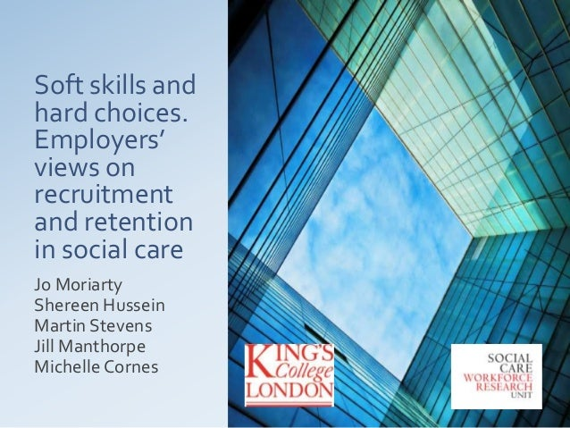 Soft skills and hard choices. Employers' views on recruitment and retention in social care Jo Moriarty Shereen Hussein Mar...
