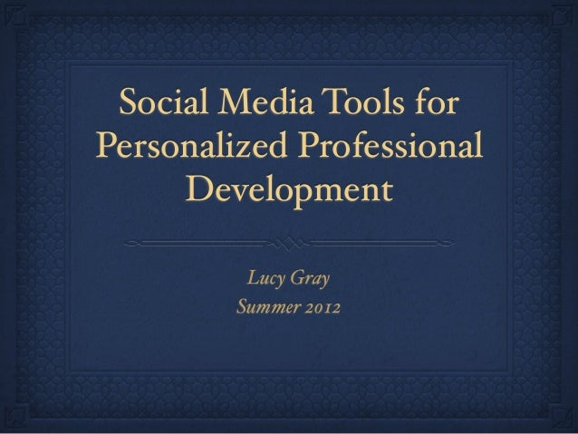 Social Media Tools for Personalized Professional Development Lucy Gray Summer 2012