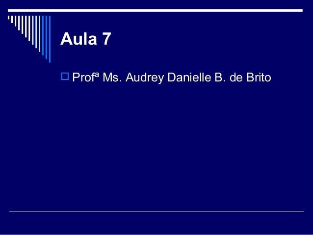 Aula 7  Profª Ms. Audrey Danielle B. de Brito