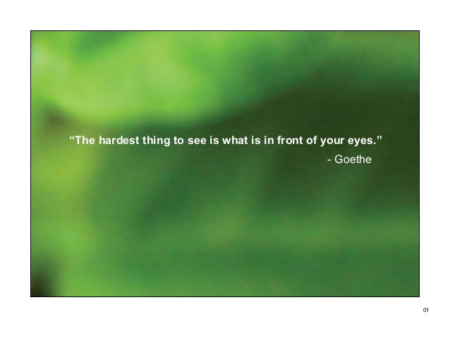 """The hardest thing to see is what is in front of your eyes.""                                                 - Goethe     ..."
