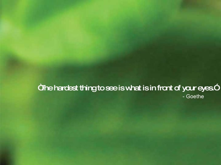 """"""" The hardest thing to see is what is in front of your eyes."""" - Goethe"""
