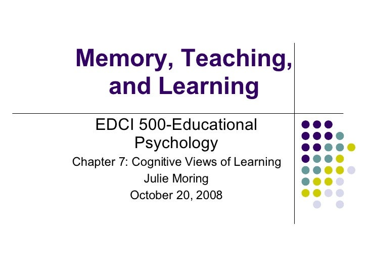 Memory, Teaching, and Learning EDCI 500-Educational Psychology Chapter 7: Cognitive Views of Learning Julie Moring October...