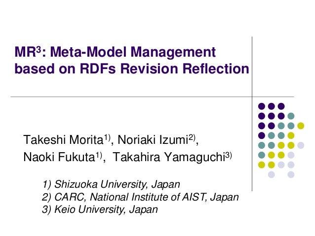 MR3: Meta-Model Management based on RDFs Revision Reflection Takeshi Morita1), Noriaki Izumi2), Naoki Fukuta1), Takahira Y...