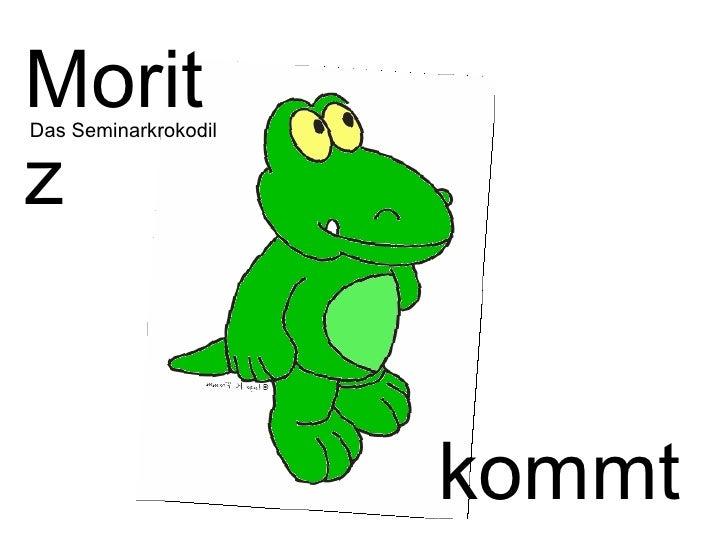 kommt … Moritz  Das Seminarkrokodil