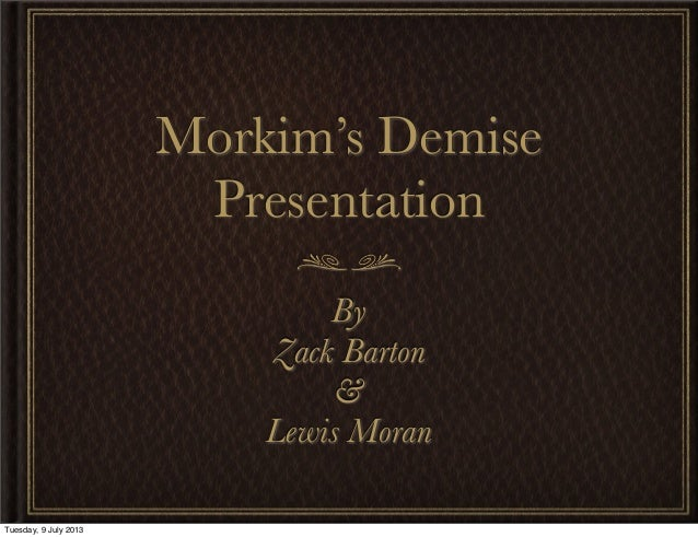 Morkim's Demise Presentation By Zack Barton & Lewis Moran Tuesday, 9 July 2013