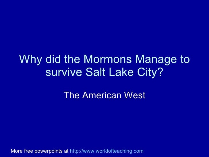 Why did the Mormons Manage to survive Salt Lake City? The American West More free powerpoints at  http://www.worldofteachi...