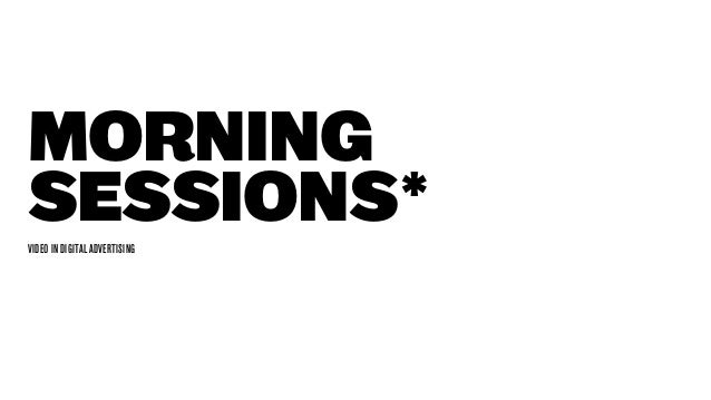 Morning Sessions* VIDEO IN DIGITAL ADVERTISING