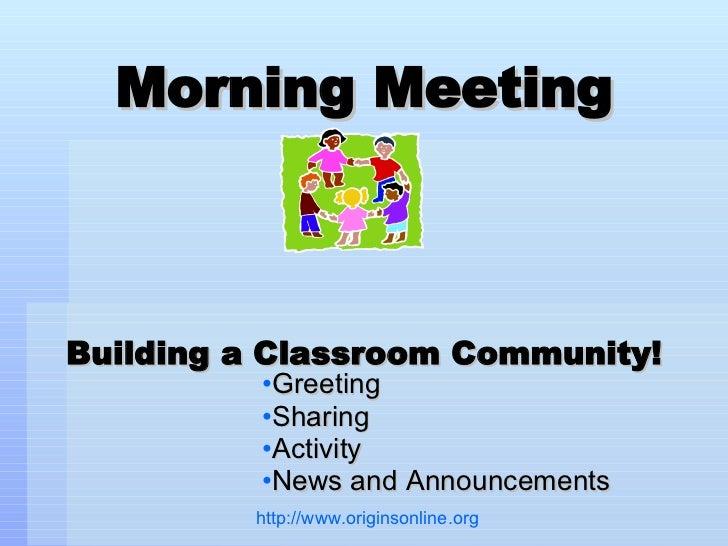 Morning Meeting Building a Classroom Community! <ul><li>Greeting </li></ul><ul><li>Sharing </li></ul><ul><li>Activity </li...