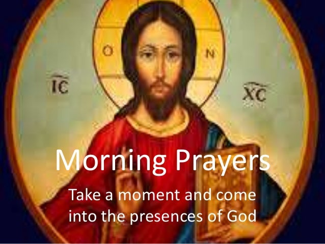 Morning Prayers Take a moment and come into the presences of God