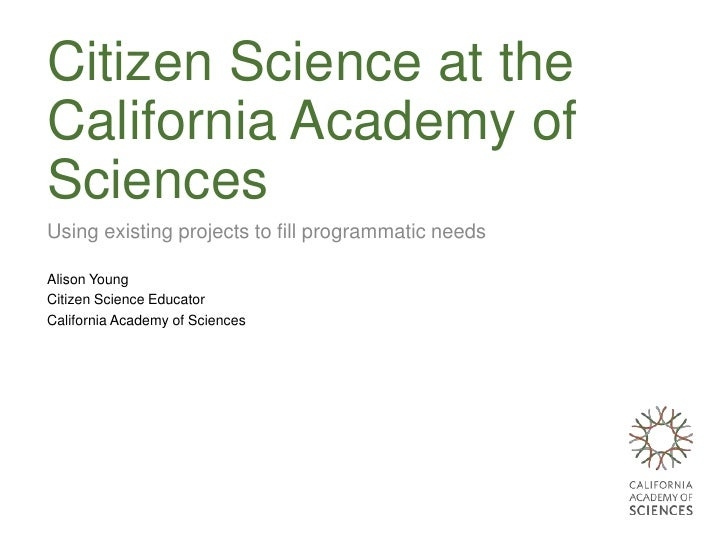 Citizen Science at theCalifornia Academy ofSciencesUsing existing projects to fill programmatic needsAlison YoungCitizen S...