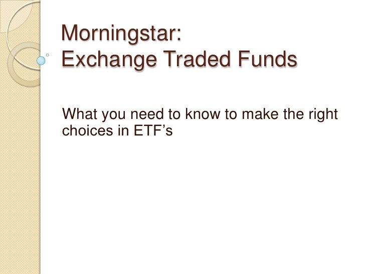Morningstar:Exchange Traded FundsWhat you need to know to make the rightchoices in ETF's