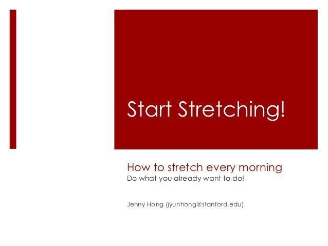 Start Stretching!How to stretch every morningDo what you already want to do!Jenny Hong (jyunhong@stanford.edu)