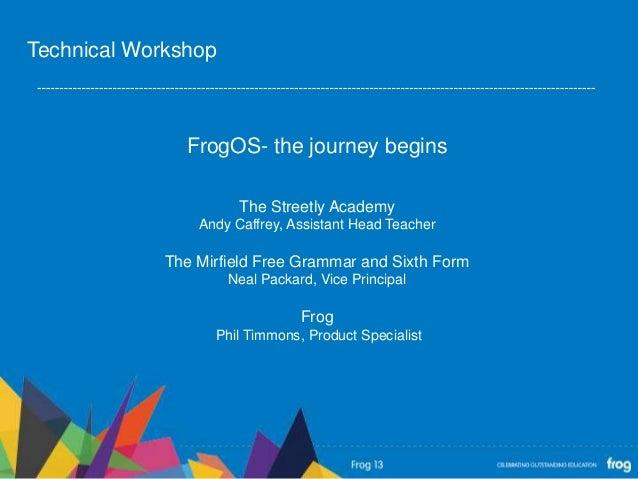 FrogOS- the journey beginsThe Streetly AcademyAndy Caffrey, Assistant Head TeacherThe Mirfield Free Grammar and Sixth Form...