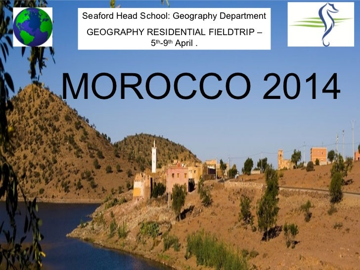 Seaford Head School: Geography Department GEOGRAPHY RESIDENTIAL FIELDTRIP –            5th-9th April .MOROCCO 2014