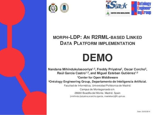 Date: 23/03/2014 MORPH-LDP: AN R2RML-BASED LINKED DATA PLATFORM IMPLEMENTATION DEMO Nandana Mihindukulasooriya1,2, Freddy ...
