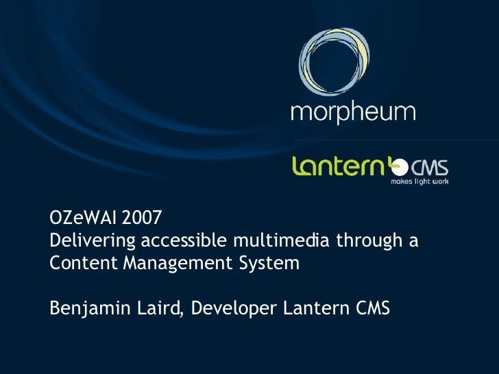 OZeWAI 2007 Delivering accessible multimedia through a Content Management System Benjamin Laird, Developer Lantern CMS