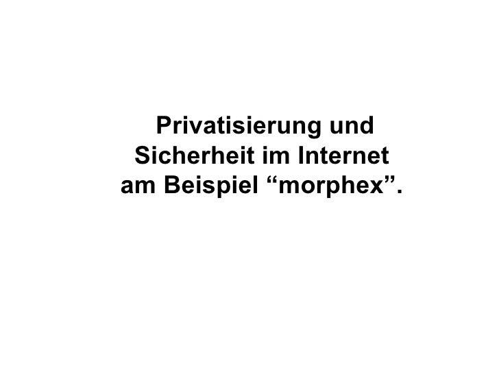"""Privatisierung und Sicherheit im Internet  am Beispiel """"morphex""""."""
