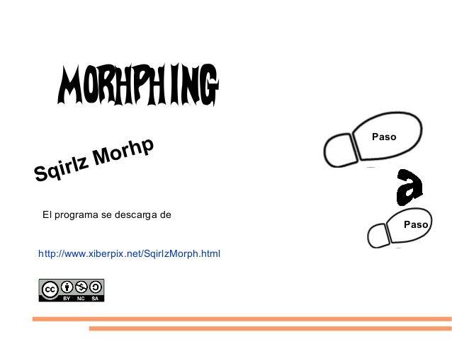 Paso Paso http://www.xiberpix.net/SqirlzMorph.html Sqirlz Morhp El programa se descarga de:: Morhphing