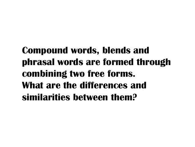 Compound words, blends and phrasal words are formed through combining two free forms. What are the differences and similar...