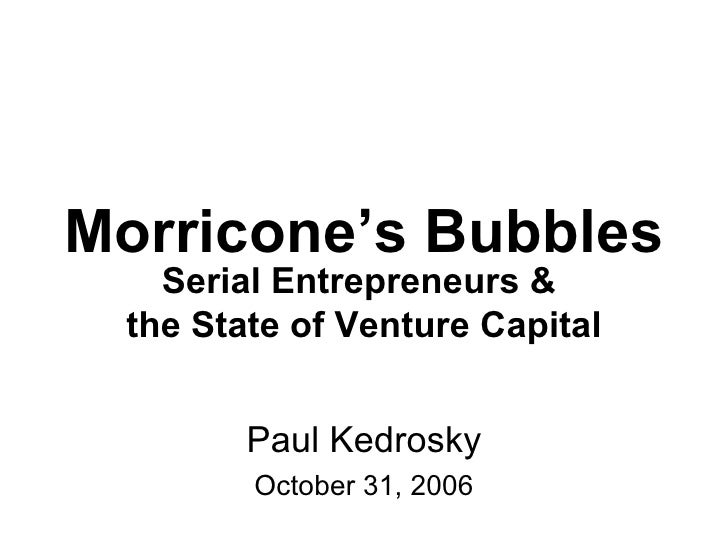 Morricone's Bubbles Paul Kedrosky October 31, 2006 Serial Entrepreneurs &  the State of Venture Capital