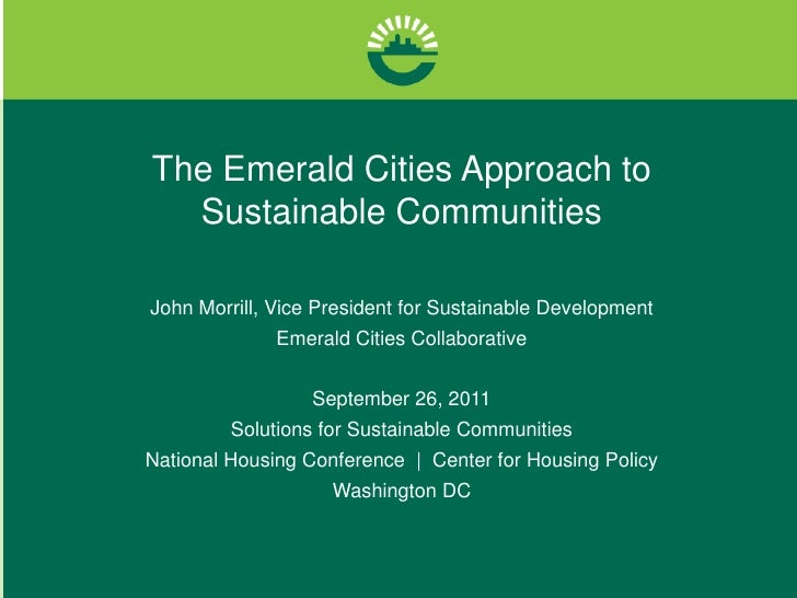 The Emerald Cities Approach to Sustainable Communities<br />John Morrill, Vice President for Sustainable Development<br />...