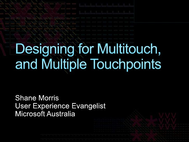 Designing for Multitouch, and Multiple Touchpoints<br />Shane Morris<br />User Experience Evangelist<br />Microsoft Austra...