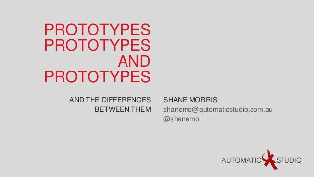 PROTOTYPESPROTOTYPES       ANDPROTOTYPES  AND THE DIFFERENCES   SHANE MORRIS        BETWEEN THEM    shanemo@automaticstudi...