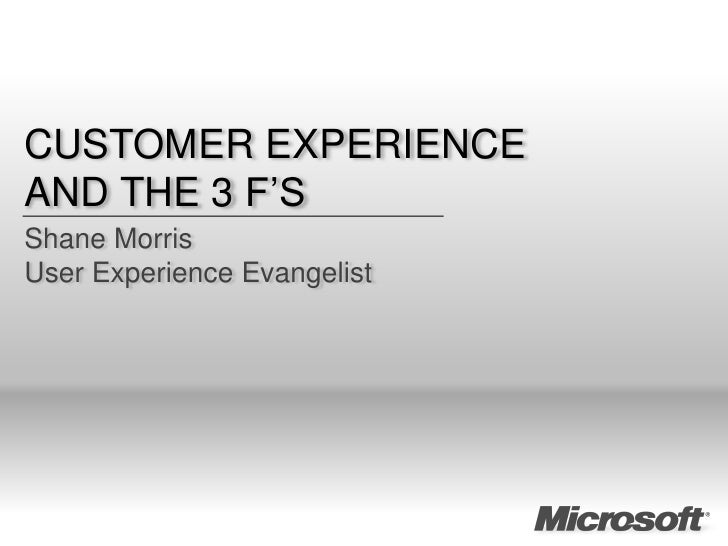CUSTOMER EXPERIENCE AND THE 3 F'S Shane Morris User Experience Evangelist