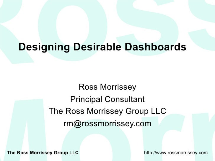 Designing Desirable Dashboards Ross Morrissey Principal Consultant The Ross Morrissey Group LLC [email_address]
