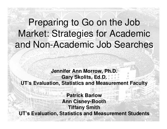 Preparing to Go on the Job Market: Strategies for Academic and Non-Academic Job Searches Jennifer Ann Morrow, Ph.D. Gary S...