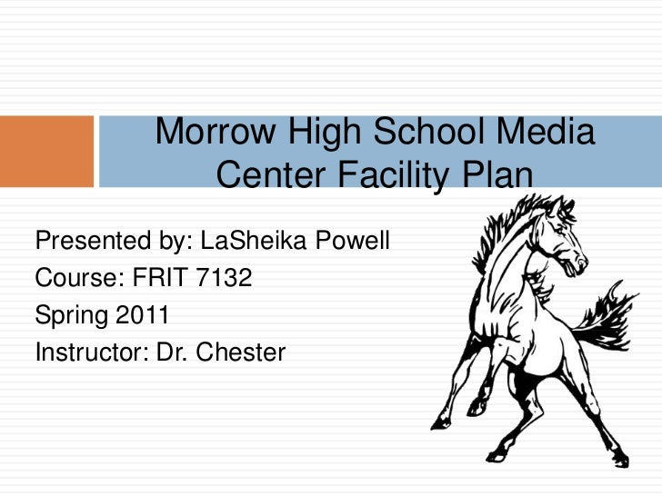 Morrow High School Media            Center Facility PlanPresented by: LaSheika PowellCourse: FRIT 7132Spring 2011Instructo...