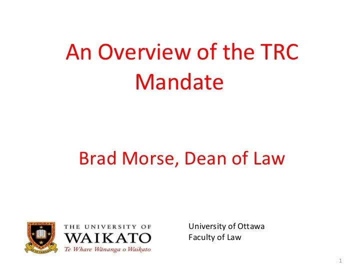 An Overview of the  TRC Mandate  Brad Morse, Dean of Law <ul><li>University of Ottawa  </li></ul><ul><li>Faculty of Law </...