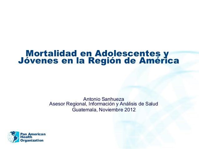 Pan American Health Organization Mortalidad en Adolescentes y Jóvenes en la Región de América Antonio Sanhueza Asesor Regi...