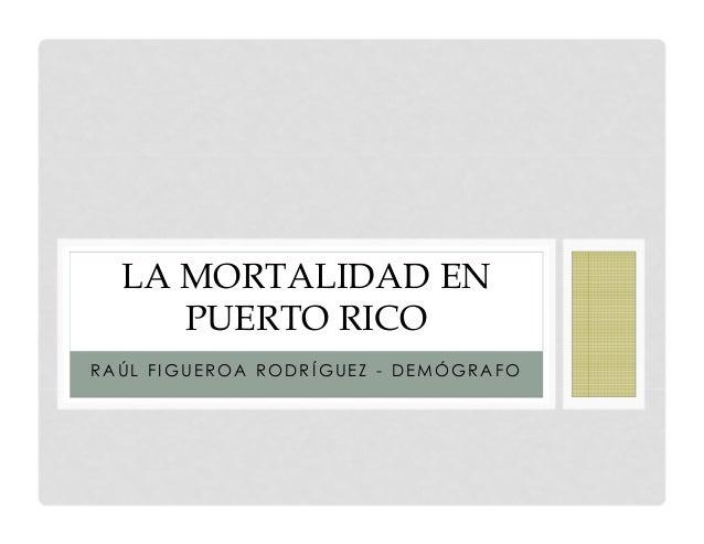 LA MORTALIDAD EN  PUERTO RICO  RAÚL F IGUEROA RODR ÍGUEZ - DEMÓGRAFO