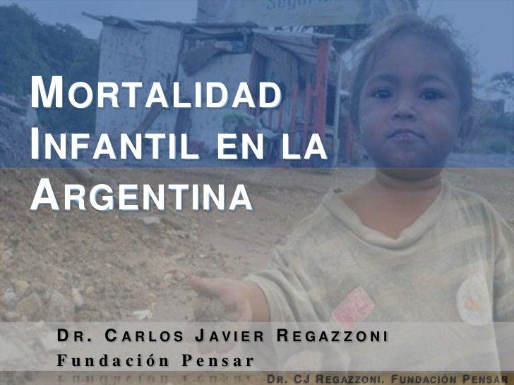 Mortalidad Infantil en la Argentina<br />Dr. Carlos Javier Regazzoni<br />Fundación Pensar<br />