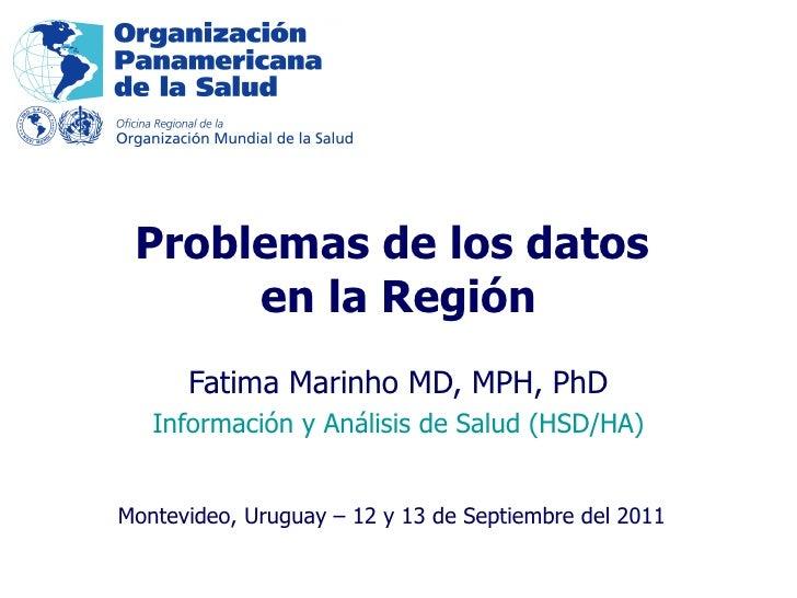 Fatima Marinho MD, MPH, PhD Información y Análisis de Salud (HSD/HA) Problemas de los datos  en la Región Montevideo, Urug...