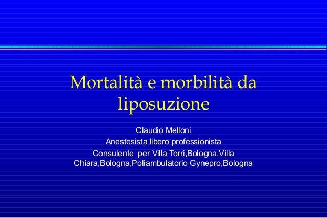 Mortalità e morbilità da liposuzione Claudio Melloni Anestesista libero professionista Consulente per Villa Torri,Bologna,...