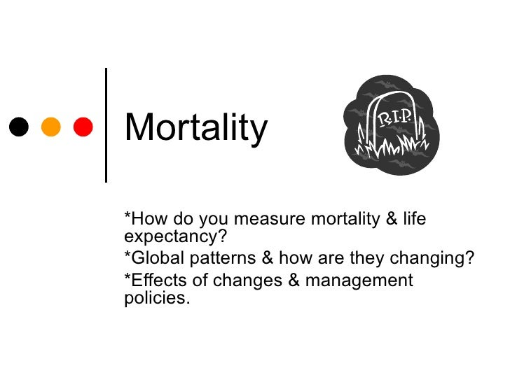 Mortality *How do you measure mortality & life expectancy? *Global patterns & how are they changing? *Effects of changes &...
