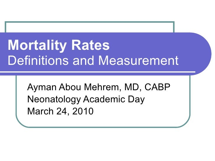 Mortality Rates Definitions and Measurement Ayman Abou Mehrem, MD, CABP Neonatology Academic Day March 24, 2010