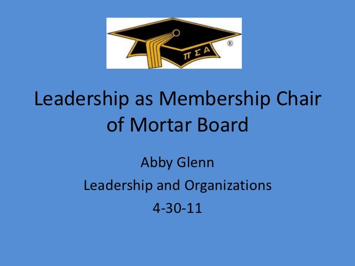 Leadership as Membership Chair of Mortar Board<br />Abby Glenn<br />Leadership and Organizations<br />4-30-11<br />