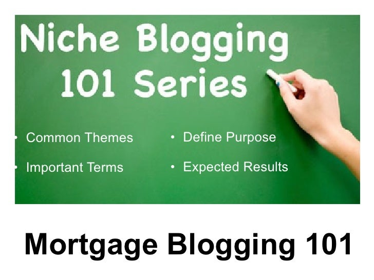 • Common Themes     • Define Purpose  • Important Terms   • Expected Results      Mortgage Blogging 101