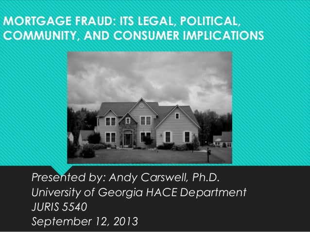 MORTGAGE FRAUD: ITS LEGAL, POLITICAL, COMMUNITY, AND CONSUMER IMPLICATIONS Presented by: Andy Carswell, Ph.D. University o...